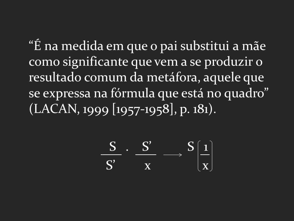É na medida em que o pai substitui a mãe como significante que vem a se produzir o resultado comum da metáfora, aquele que se expressa na fórmula que está no quadro (LACAN, 1999 [1957-1958], p.